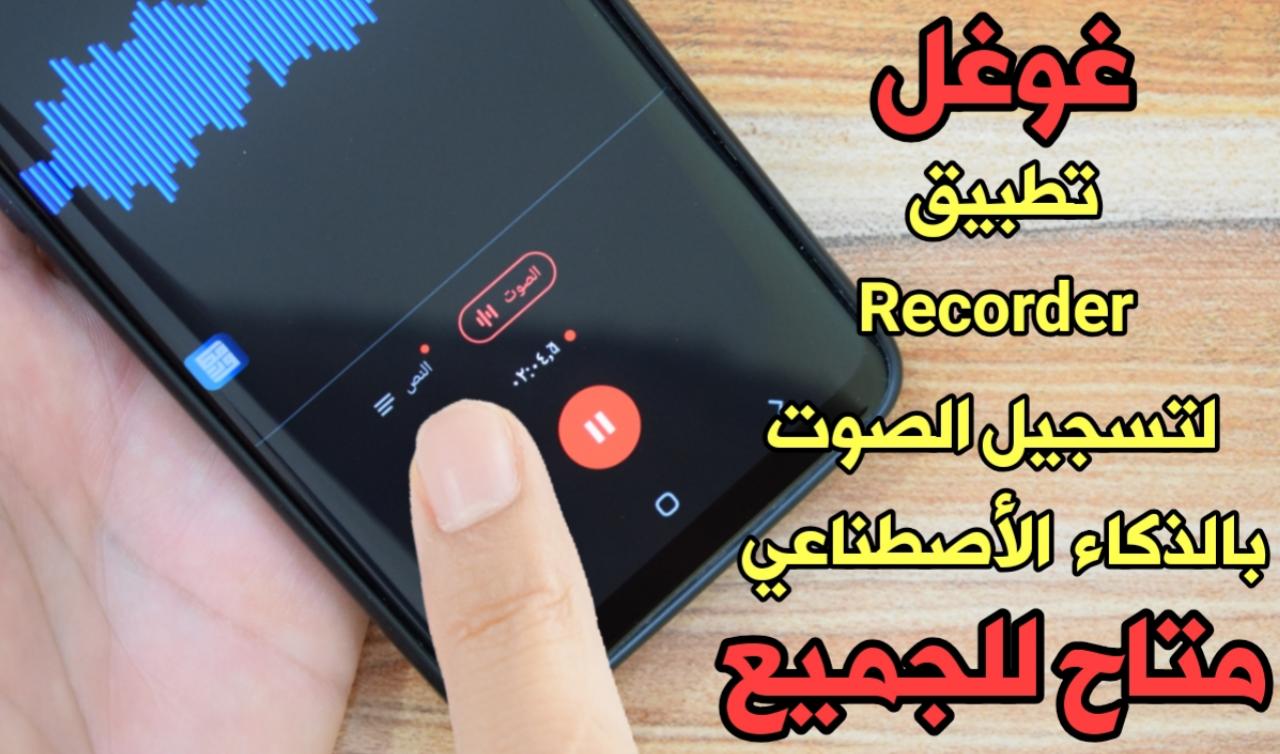 غوغل : أن تطبيق Recorder لتسجيل الصوت بالذكاء الأصطناعي وبالوقت الفعلي متاح للجميع