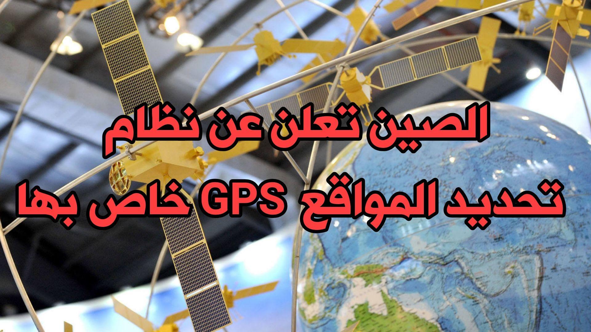 الصين تعلن عن نظام تحديد المواقع GPS الخاص بها عبر الأقمار الصناعية قريباً وبذلك تنافس GPS الأمريكي
