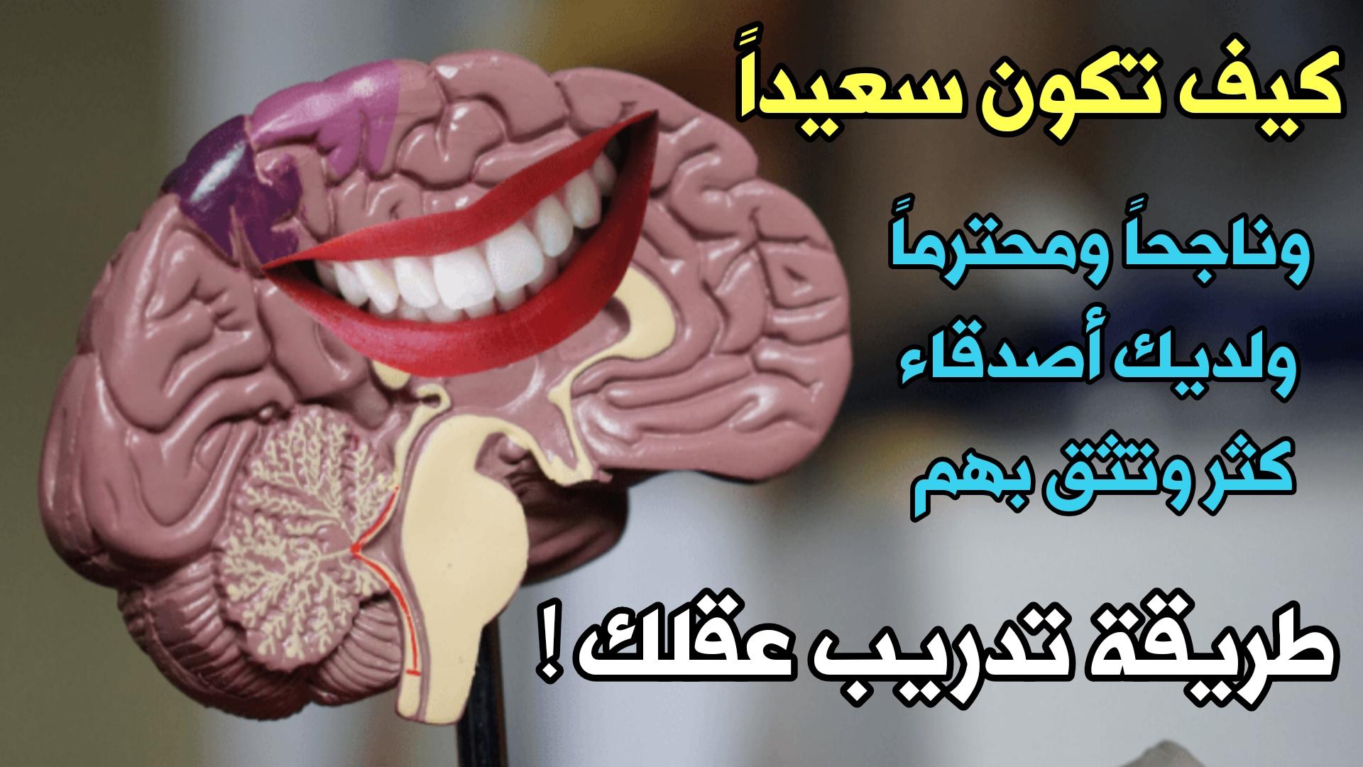 كيف تكون سعيداً وناجحاً ومحترماً وأمناً ولديك أصدقاء كثر في حياتك !!! طريقة تدريب عقلك