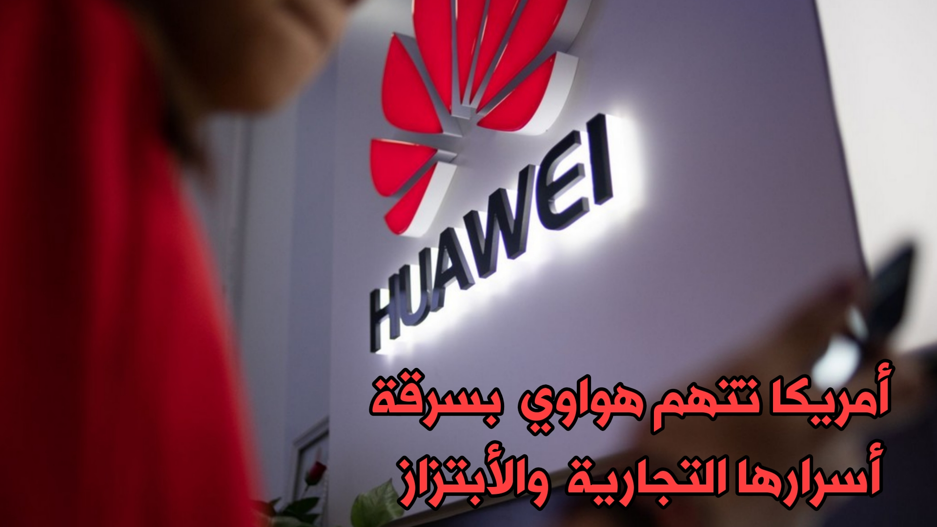 الولايات المتحدة تتهم Huawei بسرقة أسرارها التجارية والأبتزاز بالأموال